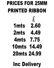PRICES FOR 25MM  PRINTED RIBBON                    £            1mts    2.60 2mts    4.49 4mts   7.75 10mts  14.49 20mts 24.99 Inc Delivery